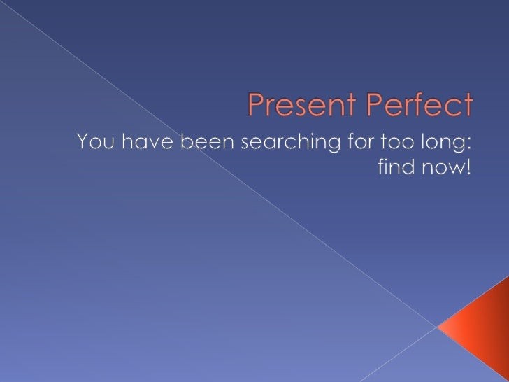 PresentPerfect<br />You have been searchingfor toolong: findnow!<br />
