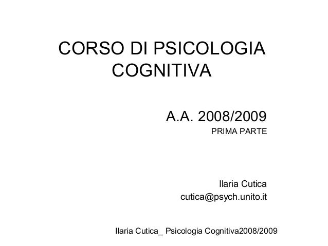Ilaria Cutica_ Psicologia Cognitiva2008/2009 CORSO DI PSICOLOGIA COGNITIVA A.A. 2008/2009 PRIMA PARTE Ilaria Cutica cutica...