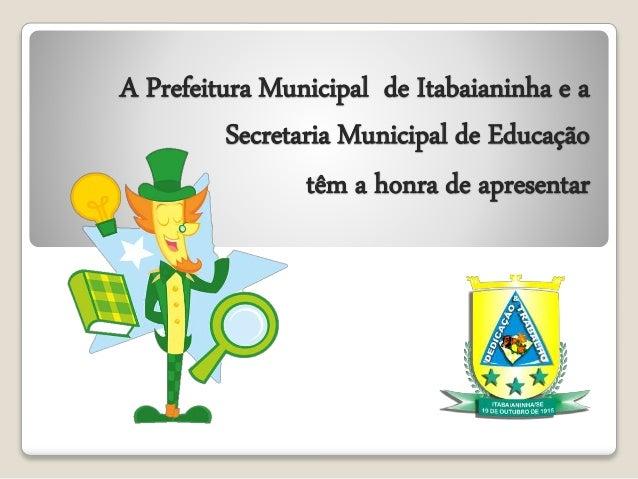 A Prefeitura Municipal de Itabaianinha e a  Secretaria Municipal de Educação  têm a honra de apresentar
