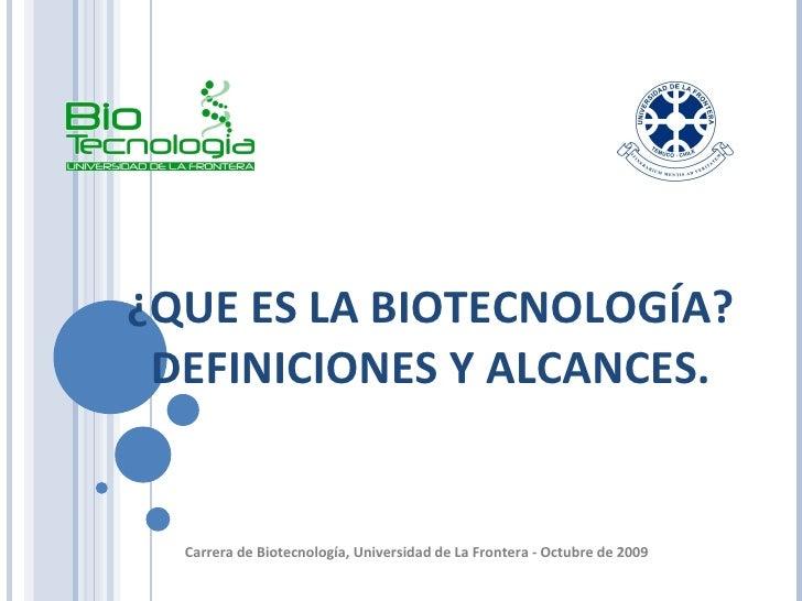 ¿QUE ES LA BIOTECNOLOGÍA?  DEFINICIONES Y ALCANCES.  Carrera de Biotecnología, Universidad de La Frontera - Octubre de 200...