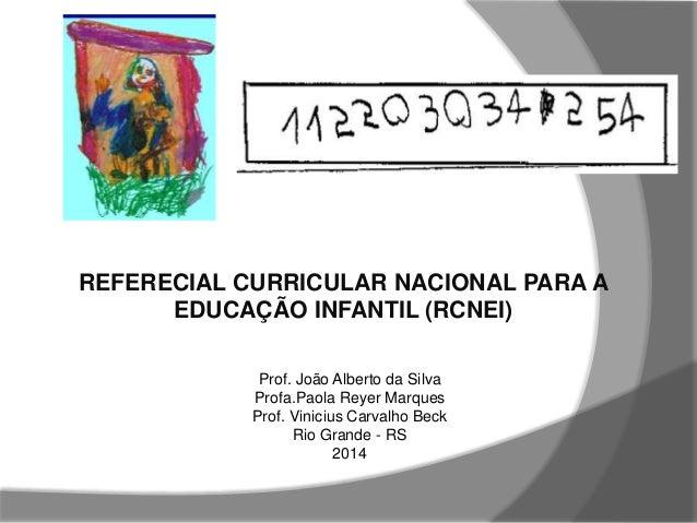 REFERECIAL CURRICULAR NACIONAL PARA A EDUCAÇÃO INFANTIL (RCNEI) Prof. João Alberto da Silva Profa.Paola Reyer Marques Prof...