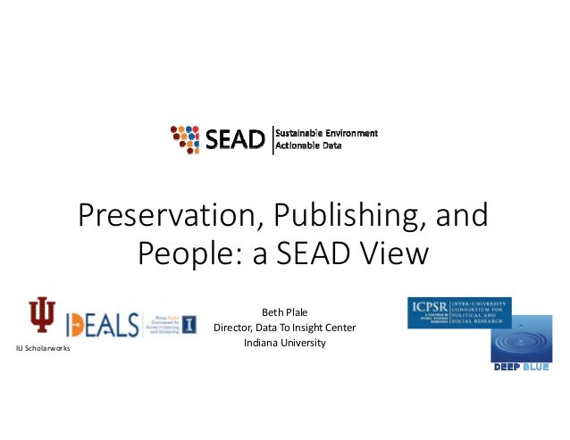 Preservation, Publishing, and  People: a SEAD View Beth Plale Director, Data To Insight Center Indiana UniversityIU Schola...