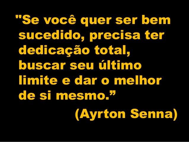 """""""Se você quer ser bem sucedido, precisa ter dedicação total, buscar seu último limite e dar o melhor de si mesmo."""" (Ayrton..."""