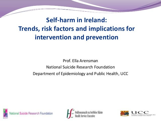 Self-harm in Ireland: Trends, risk factors and implications for intervention and prevention Prof. Ella Arensman National S...