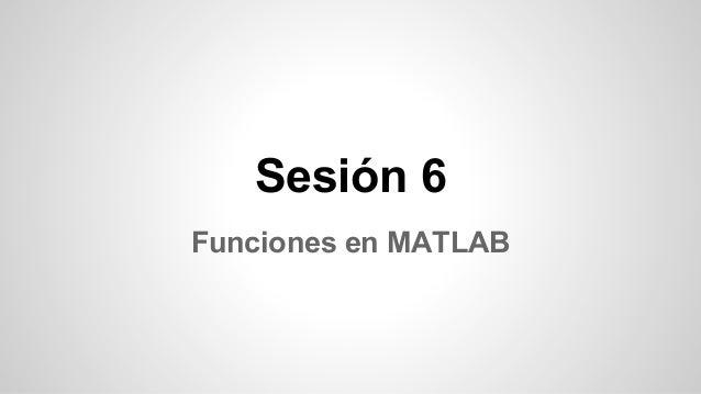Sesión 6 Funciones en MATLAB