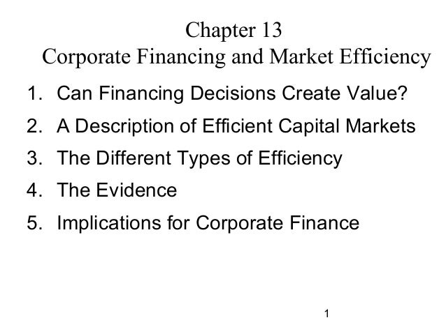 Chapter 13 Corporate Financing and Market Efficiency 1. Can Financing Decisions Create Value? 2. A Description of Efficien...