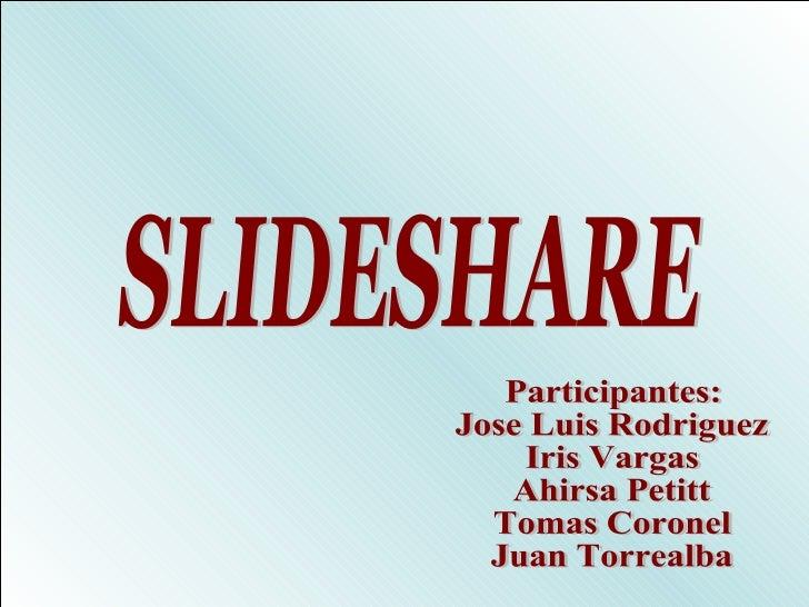 SLIDESHARE Participantes: Jose Luis Rodriguez  Iris Vargas Ahirsa Petitt Tomas Coronel Juan Torrealba