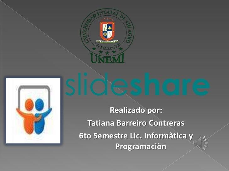 slideshare        Realizado por:  Tatiana Barreiro Contreras6to Semestre Lic. Informàtica y         Programaciòn