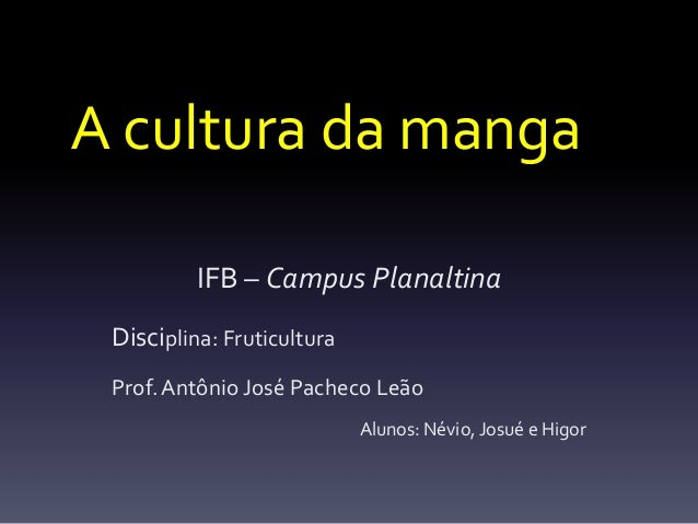 A cultura da manga          IFB – Campus Planaltina Disciplina: Fruticultura Prof. Antônio José Pacheco Leão              ...