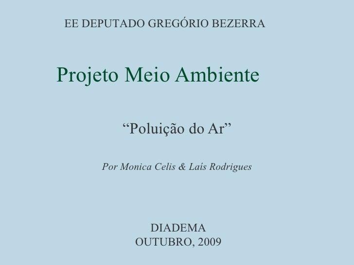 """Projeto Meio Ambiente """" Poluição do Ar"""" Por Monica Celis & Laís Rodrigues EE DEPUTADO GREGÓRIO BEZERRA DIADEMA OUTUBRO, 2009"""