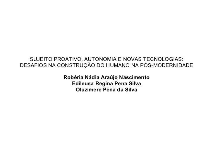 SUJEITO PROATIVO, AUTONOMIA E NOVAS TECNOLOGIAS: DESAFIOS NA CONSTRUÇÃO DO HUMANO NA PÓS-MODERNIDADE Robéria Nádia Araújo ...
