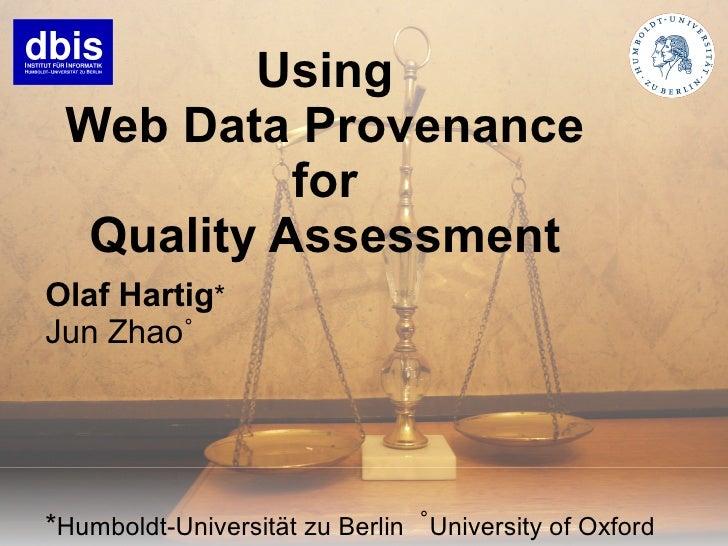 Using  Web Data Provenance            for   Quality Assessment Olaf Hartig* Jun Zhao˚     *Humboldt-Universität zu Berlin ...