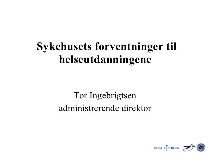 Sykehusets forventninger til helseutdanningene  Tor Ingebrigtsen administrerende direktør