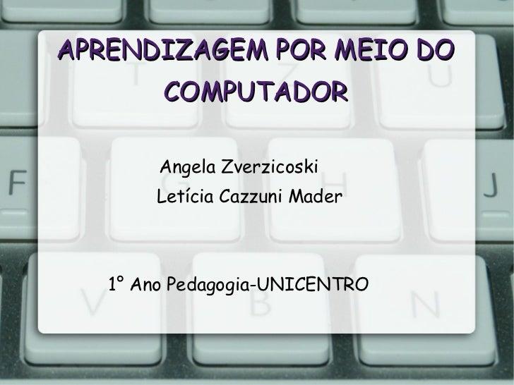 APRENDIZAGEM POR MEIO DO COMPUTADOR Angela Zverzicoski Letícia Cazzuni Mader 1° Ano Pedagogia-UNICENTRO
