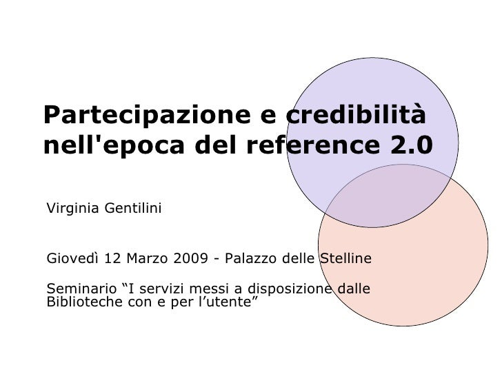 Partecipazione e credibilità nell'epoca del reference 2.0 Virginia Gentilini Giovedì 12 Marzo 2009 - Palazzo delle Stellin...