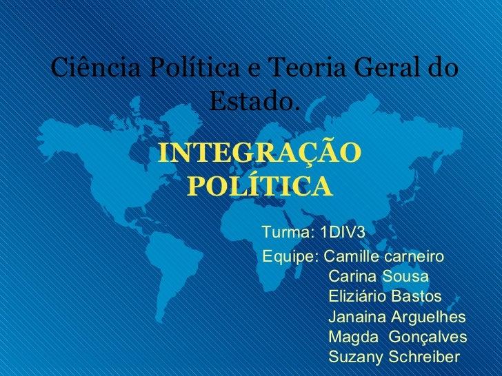 INTEGRAÇÃO POLÍTICA Ciência Política e Teoria Geral do Estado. Equipe: Camille carneiro Carina Sousa Eliziário Bastos Jana...