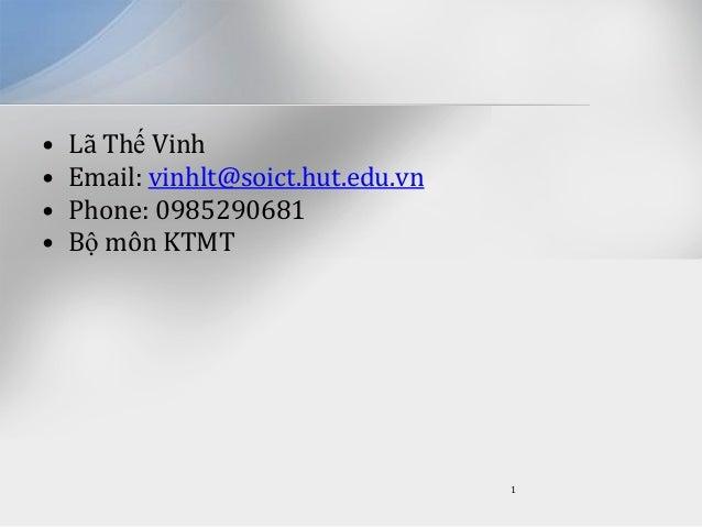 • • • •  Lã Thế Vinh Email: vinhlt@soict.hut.edu.vn Phone: 0985290681 Bộ môn KTMT  1