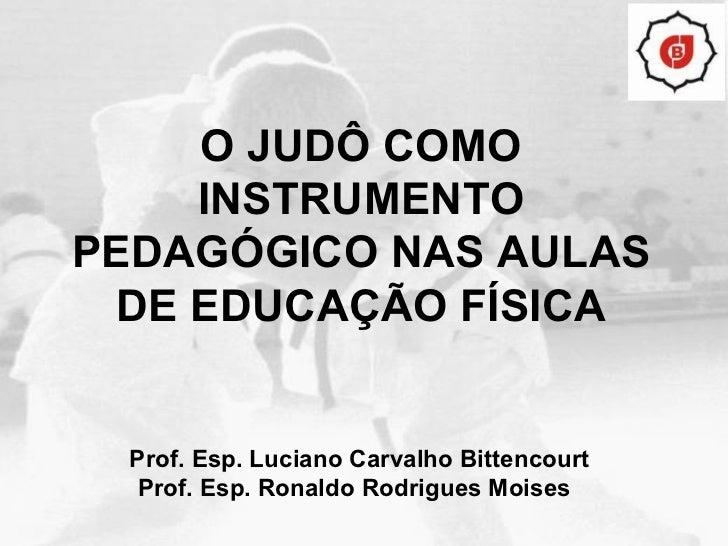 O JUDÔ COMO INSTRUMENTO PEDAGÓGICO NAS AULAS DE EDUCAÇÃO FÍSICA Prof. Esp. Luciano Carvalho Bittencourt Prof. Esp. Ronaldo...