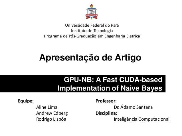 Apresentação de Artigo GPU-NB: A Fast CUDA-based Implementation of Naive Bayes Universidade Federal do Pará Instituto de T...