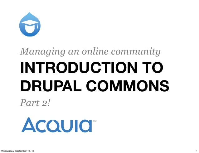 INTRODUCTION TO DRUPAL COMMONS Managing an online community Part 2! 1Wednesday, September 18, 13