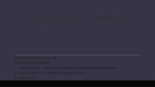 Trajeto UFS - Centro APROXIMADAMENTE 8 KM VEÍCULOS UTILIZADOS: • ÔNIBUS: 031 – EDUARDO GOMES/DESEMBARGADOR MAYNARD • TÁXI ...
