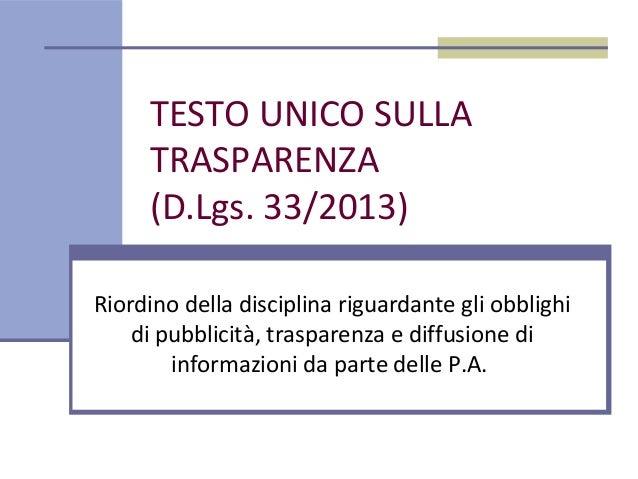 TESTO UNICO SULLATRASPARENZA(D.Lgs. 33/2013)Riordino della disciplina riguardante gli obblighidi pubblicità, trasparenza e...