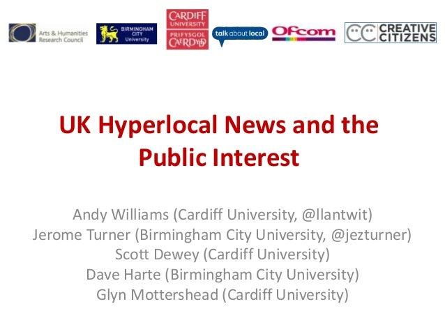 UK Hyperlocal News and the Public Interest Andy Williams (Cardiff University, @llantwit) Jerome Turner (Birmingham City Un...