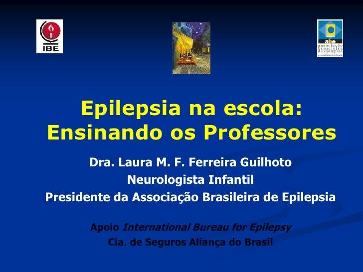 Epilepsia na escola: Ensinando os Professores        Dra. Laura M. F. Ferreira Guilhoto              Neurologista Infantil...
