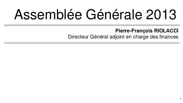 Assemblée Générale 2013Pierre-François RIOLACCIDirecteur Général adjoint en charge des finances1
