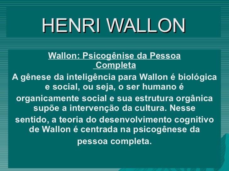 HENRI   WALLON Wallon: Psicogênise da Pessoa Completa A gênese da inteligência para Wallon é biológica e social, ou seja, ...
