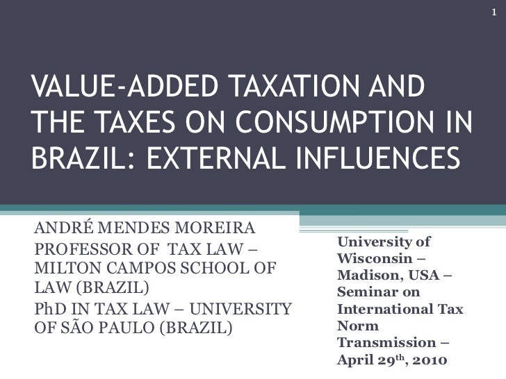 VALUE-ADDED TAXATION AND THE TAXES ON CONSUMPTION IN BRAZIL: EXTERNAL INFLUENCES ANDRÉ MENDES MOREIRA PROFESSOR OF  TAX LA...