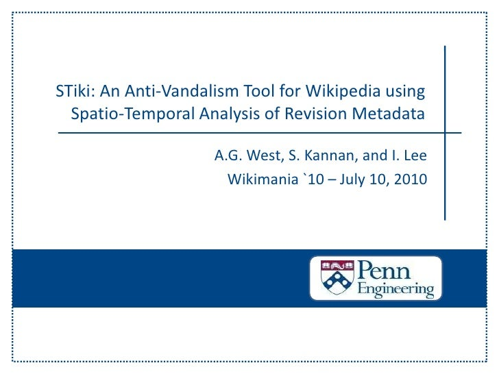 STiki: An Anti-Vandalism Tool for Wikipedia using Spatio-Temporal Analysis of Revision Metadata<br />A.G. West, S. Kannan,...