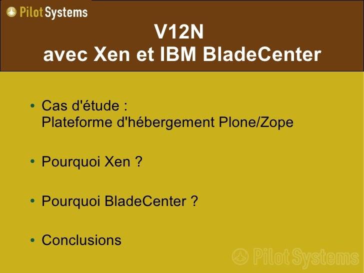 V12N     avec Xen et IBM BladeCenter  ●   Cas d'étude :     Plateforme d'hébergement Plone/Zope  ●   Pourquoi Xen ?  ●   P...