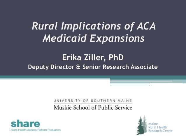Rural Implications of ACA Medicaid Expansions Erika Ziller, PhD Deputy Director & Senior Research Associate
