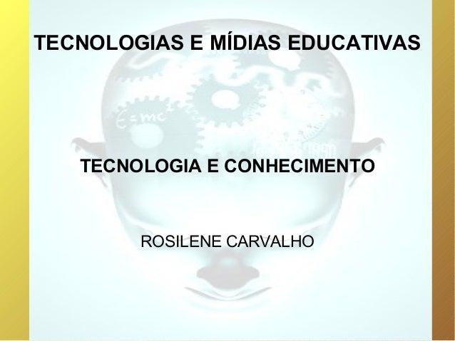 TECNOLOGIAS E MÍDIAS EDUCATIVAS   TECNOLOGIA E CONHECIMENTO        ROSILENE CARVALHO
