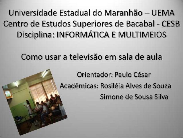 Universidade Estadual do Maranhão – UEMACentro de Estudos Superiores de Bacabal - CESB   Disciplina: INFORMÁTICA E MULTIME...