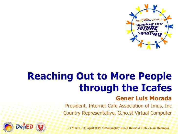 <ul><li>Reaching Out to More People through the Icafes </li></ul><ul><li>Gener Luis Morada </li></ul><ul><li>President, In...