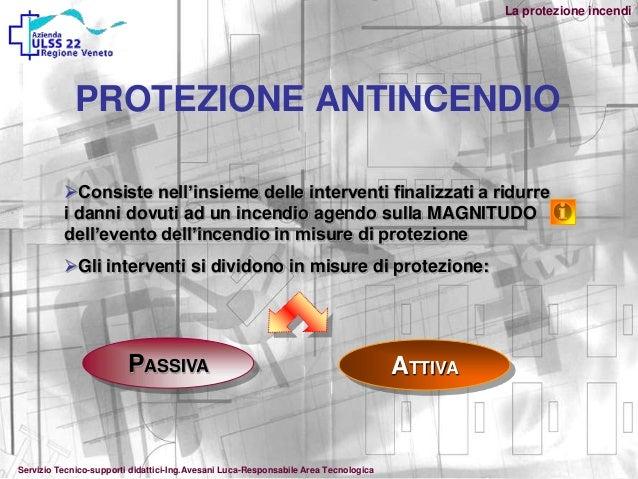 La protezione incendiPROTEZIONE ANTINCENDIOConsiste nell'insieme delle interventi finalizzati a ridurrei danni dovuti ad ...