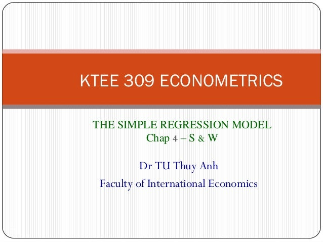 KTEE 309 ECONOMETRICSTHE SIMPLE REGRESSION MODELChap 4 – S & W1Dr TU Thuy AnhFaculty of International Economics