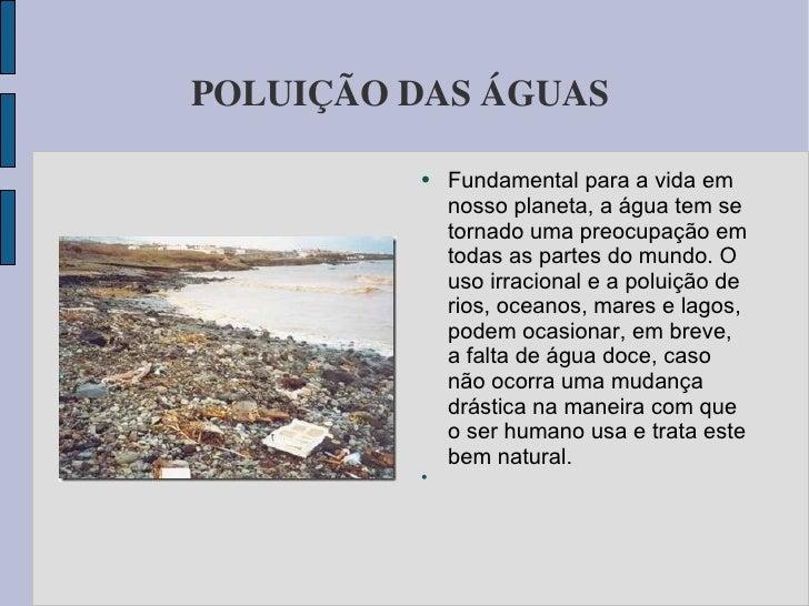 POLUIÇÃO DAS ÁGUAS  <ul><li>Fundamental para a vida em nosso planeta, a água tem se tornado uma preocupação em todas as pa...