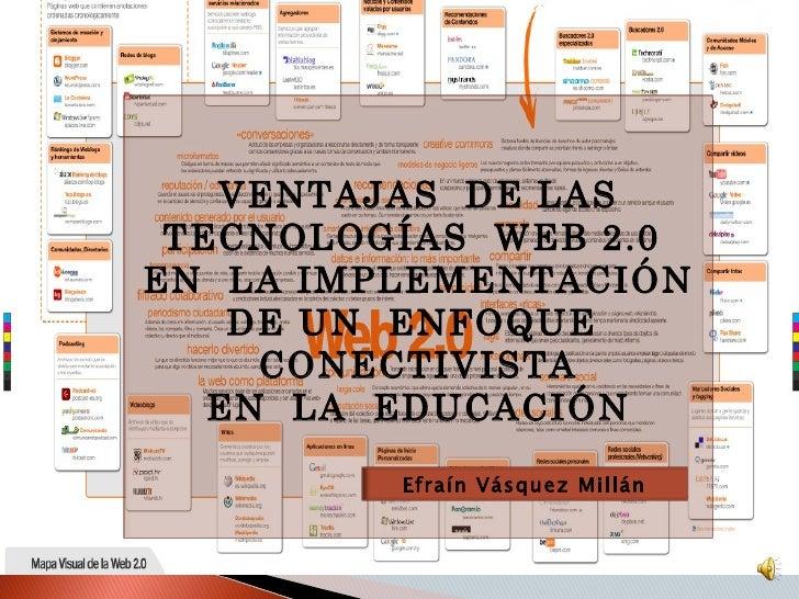 VENTAJAS  DE LAS TECNOLOGÍAS  WEB 2.0  EN  LA IMPLEMENTACIÓN DE UN  ENFOQUE  CONECTIVISTA EN  LA  EDUCACIÓN Efraín Vásquez...