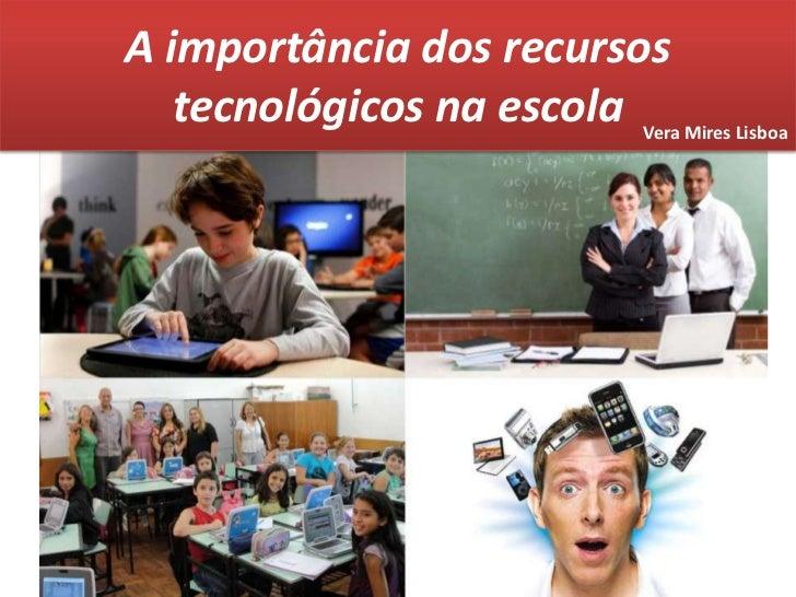 A importância dos recursos tecnológicos na escola<br />Vera Mires Lisboa<br />