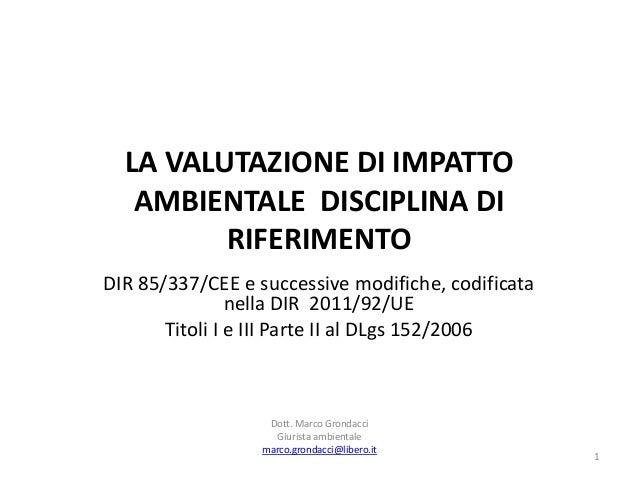 LA VALUTAZIONE DI IMPATTOAMBIENTALE DISCIPLINA DIRIFERIMENTODIR 85/337/CEE e successive modifiche, codificatanella DIR 201...