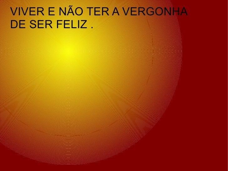 VIVER E NÃO TER A VERGONHA DE SER FELIZ .