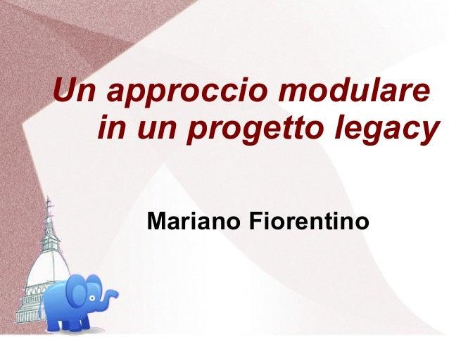 Un approccio modulare  in un progetto legacy     Mariano Fiorentino