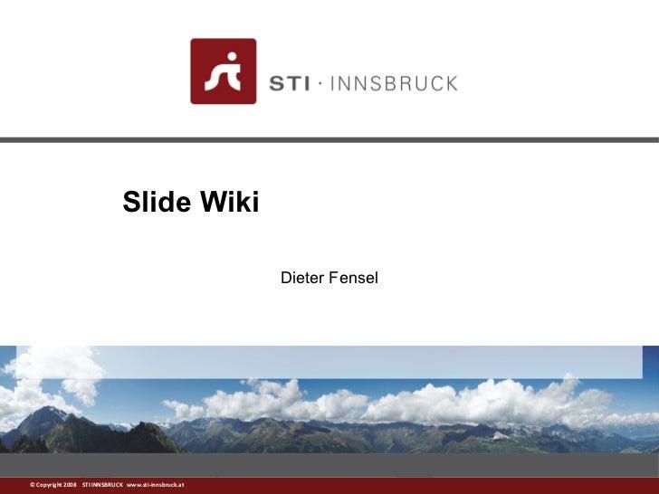 Slide Wiki                                                      Dieter Fensel© Copyright 2008 STI INNSBRUCK www.sti-innsbr...