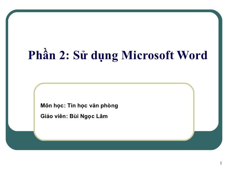 Phần 2: Sử dụng Microsoft Word Môn học: Tin học văn phòng Giáo viên: Bùi Ngọc Lâm