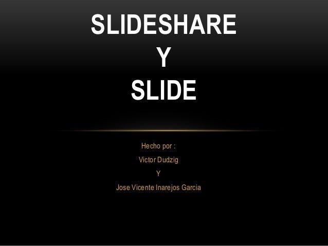 Hecho por :Victor DudzigYJose Vicente Inarejos GarciaSLIDESHAREYSLIDE