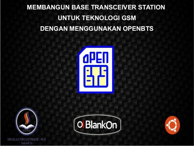 MEMBANGUN BASE TRANSCEIVER STATION       UNTUK TEKNOLOGI GSM   DENGAN MENGGUNAKAN OPENBTS
