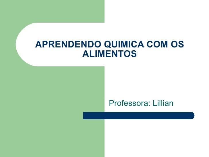 APRENDENDO QUIMICA COM OS ALIMENTOS Professora: Lillian
